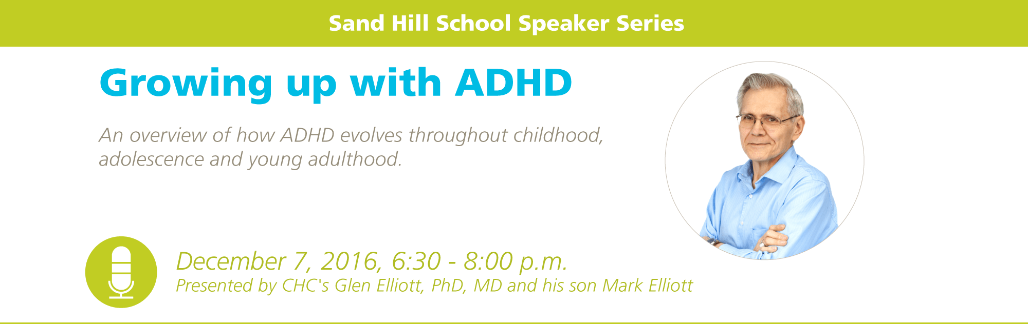 Sand Hill School Speaker Series: Growing up with ADHD, An overview of how ADHD evolves throughout childhood, adolescence and young adulthood. December 7, 2016, 6:30 – 8:00 p.m. Presented by CHC's Glen Elliott, PhD, MD and his son Mark Elliott