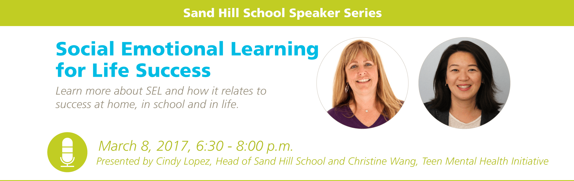 Social Emotional Learning for Life Success. Learn more about SEL and how it relates to success at home, in school and in life. March 8, 2017, 6:30 - 8:00 p.m. Presented by Cindy Lopez, Head of Sand Hill School and Christine Wang, Teen Mental Health Initiative